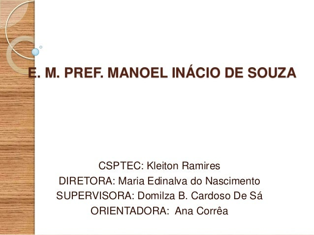 E. M. PREF. MANOEL INÁCIO DE SOUZA  CSPTEC: Kleiton Ramires DIRETORA: Maria Edinalva do Nascimento SUPERVISORA: Domilza B....