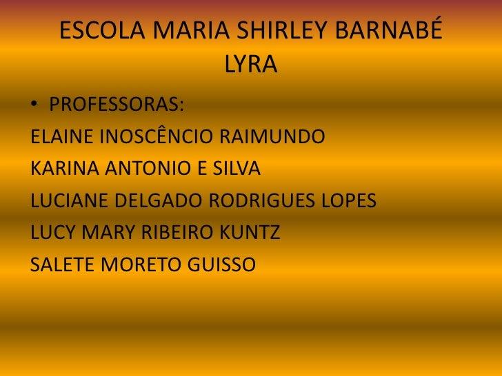 ESCOLA MARIA SHIRLEY BARNABÉ              LYRA• PROFESSORAS:ELAINE INOSCÊNCIO RAIMUNDOKARINA ANTONIO E SILVALUCIANE DELGAD...