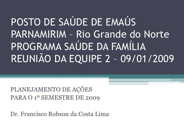 POSTO DE SAÚDE DE EMAÚS PARNAMIRIM – Rio Grande do Norte PROGRAMA SAÚDE DA FAMÍLIA REUNIÃO DA EQUIPE 2 – 09/01/2009  PLANE...