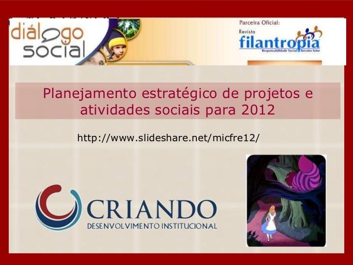 Planejamento estratégico de projetos e atividades sociais para 2012 http://www.slideshare.net/micfre12/