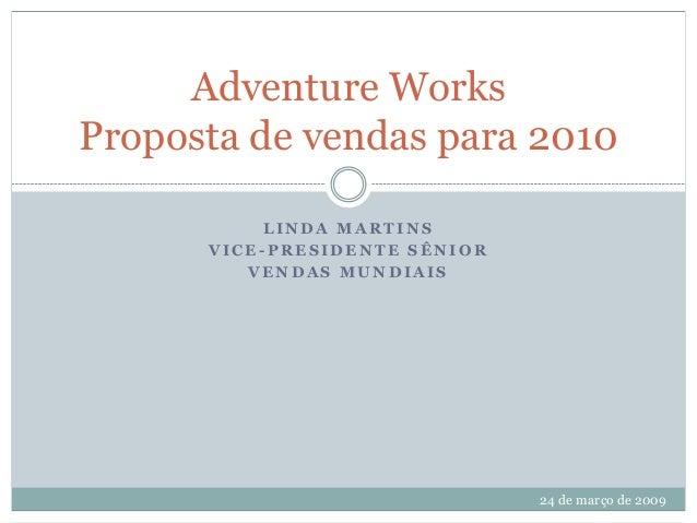 Adventure Works Proposta de vendas para 2010 LINDA MARTINS VICE-PRESIDENTE SÊNIOR VENDAS MUNDIAIS  24 de março de 2009