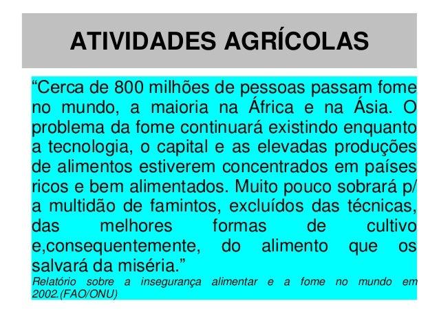 """ATIVIDADES AGRÍCOLAS""""Cerca de 800 milhões de pessoas passam fomeno mundo, a maioria na África e na Ásia. Oproblema da fome..."""