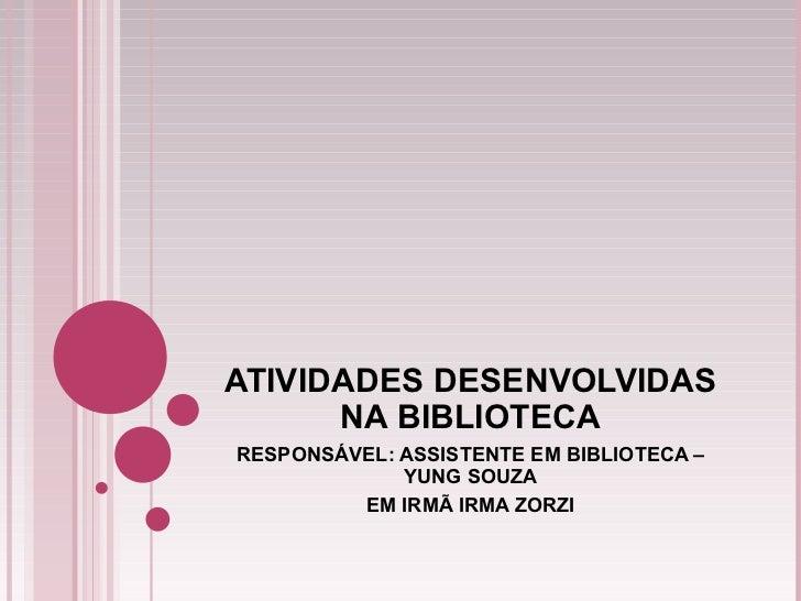 ATIVIDADES DESENVOLVIDAS NA BIBLIOTECA RESPONSÁVEL: ASSISTENTE EM BIBLIOTECA – YUNG SOUZA EM IRMÃ IRMA ZORZI