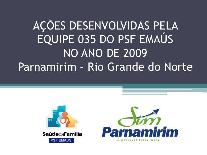 AÇÕES DESENVOLVIDAS PELA EQUIPE 035 DO PSF EMAÚS NO ANO DE 2009Parnamirim – Rio Grande do Norte<br />