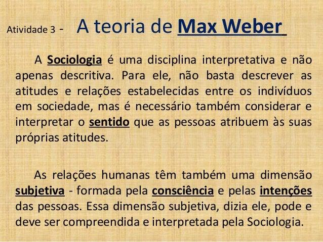 Atividade 3   -   A teoria de Max Weber     A Sociologia é uma disciplina interpretativa e não apenas descritiva. Para ele...