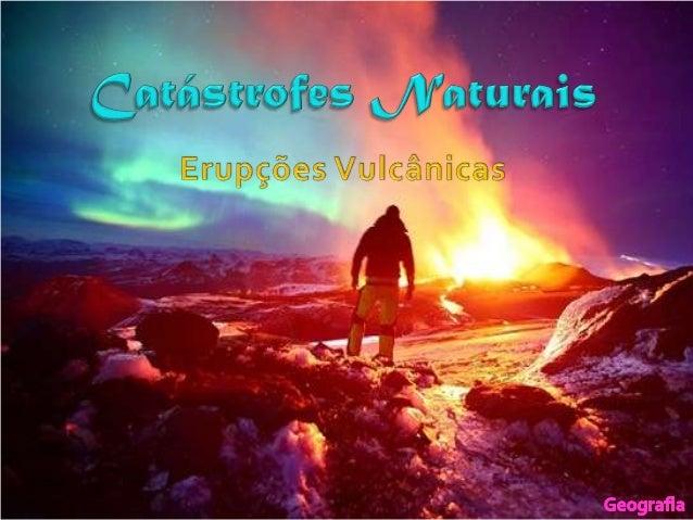  Introdução – O que é uma        Danos materiais e humanos   catástrofe natural?            Benefícios das erupções Ma...