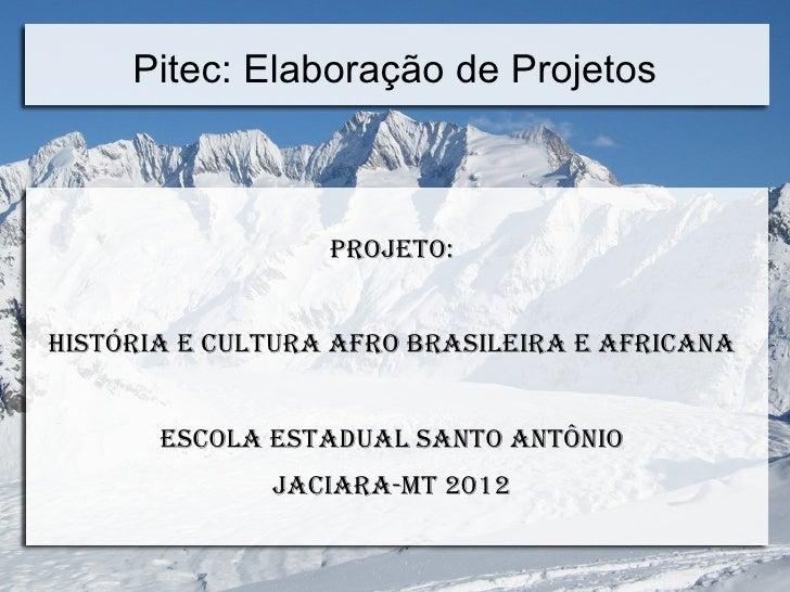 Pitec: Elaboração de Projetos                  Projeto:História e Cultura afro Brasileira e afriCana       esCola estadual...