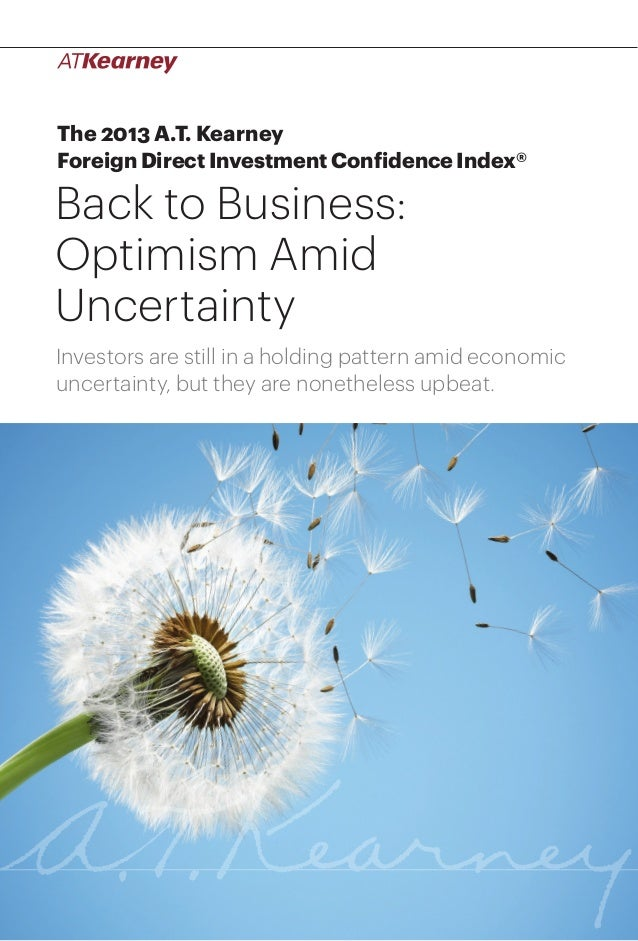 1Back to Business: Optimism Amid Uncertainty The 2013 A.T. Kearney Foreign Direct Investment Confidence Index® Back to Bus...