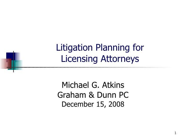 Litigation Planning for Licensing Attorneys Michael G. Atkins Graham & Dunn PC December 15, 2008