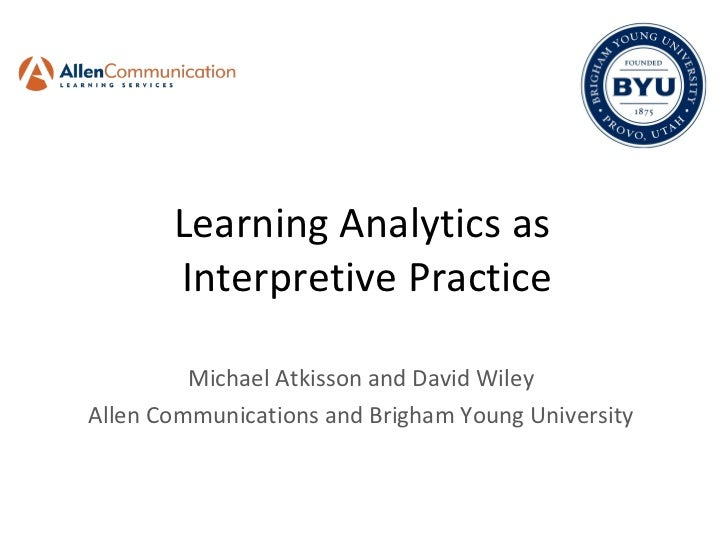 Learning Analytics as  Interpretive Practice Michael Atkisson and David Wiley Allen Communications and Brigham Young Unive...