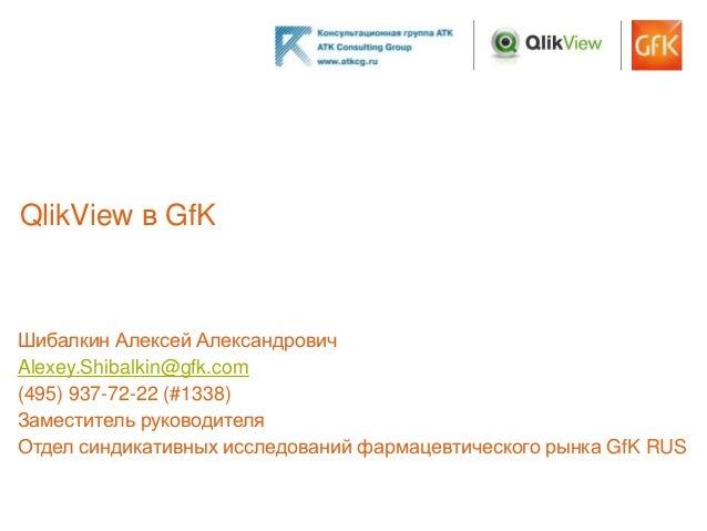 QlikView в GfKШибалкин Алексей АлександровичAlexey.Shibalkin@gfk.com(495) 937-72-22 (#1338)Заместитель руководителяОтдел с...