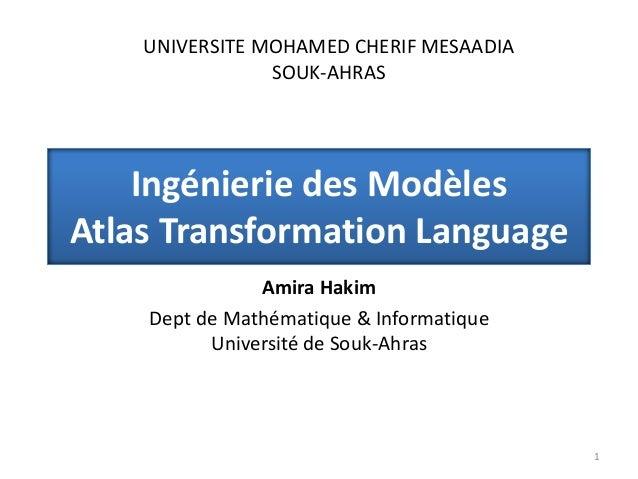 Ingénierie des Modèles Atlas Transformation Language Amira Hakim Dept de Mathématique & Informatique Université de Souk-Ah...