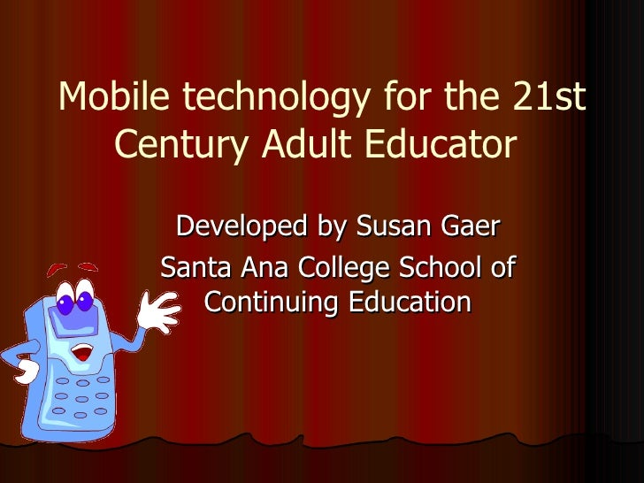 Mobile technology for the 21st Century Adult Educator  Developed by Susan Gaer Santa Ana College School of Continuing Educ...