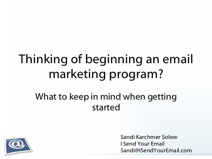 Thinking of beginning an email marketing program? What to keep in mind when getting started Sandi Karchmer Solow I Send Yo...