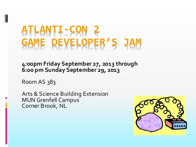 ATLANTI-CON 2 GAME DEVELOPER'S JAM 4:00pm Friday September 27, 2013 through 6:00 pm Sunday September 29, 2013 Room AS 383 ...