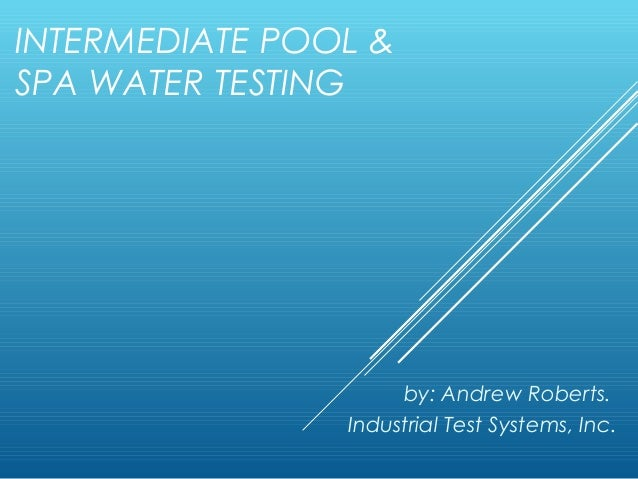 INTERMEDIATE POOL & SPA WATER TESTING  by: Andrew Roberts. Industrial Test Systems, Inc.