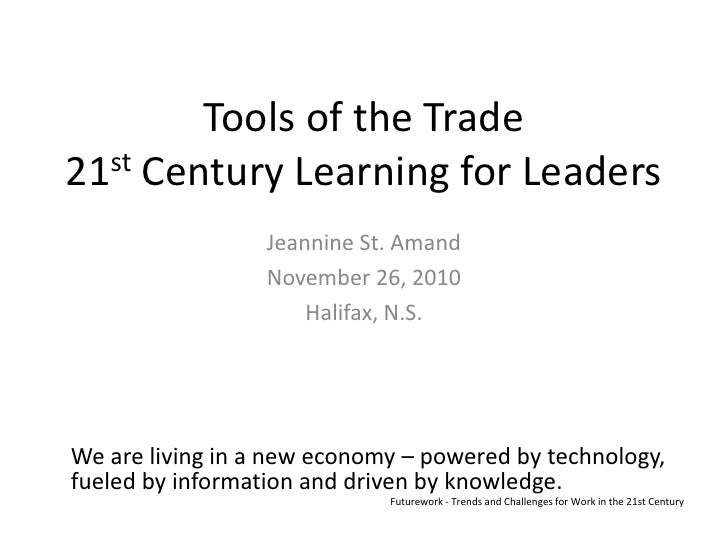 Tools of the Trade21st Century Learning for Leaders<br />Jeannine St. Amand<br />November 26, 2010<br />Halifax, N.S.<br /...