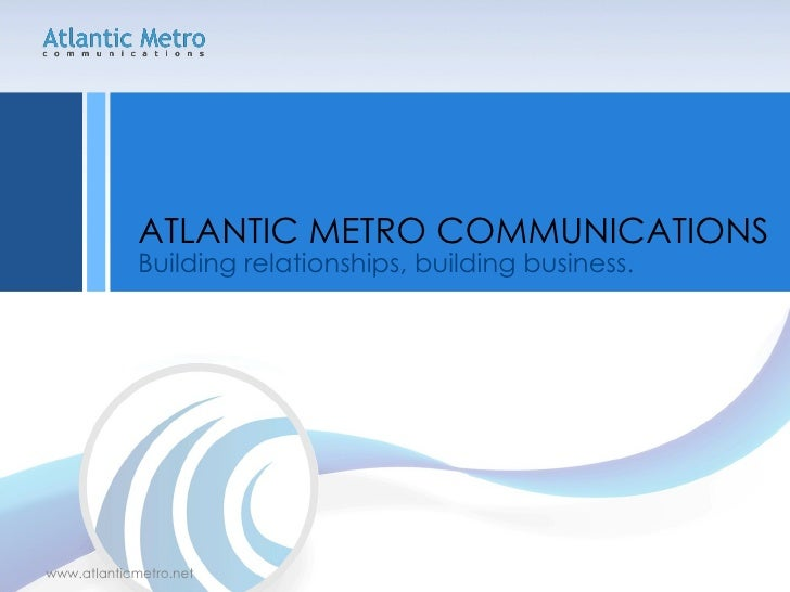 <ul><li>Building relationships, building business. </li></ul><ul><li>ATLANTIC METRO COMMUNICATIONS </li></ul>www.atlanticm...