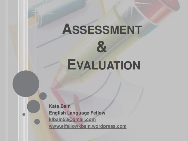 ASSESSMENT & EVALUATION Kate Bain English Language Fellow ktbain53@gmail.com www.elfellowkbain.wordpress.com