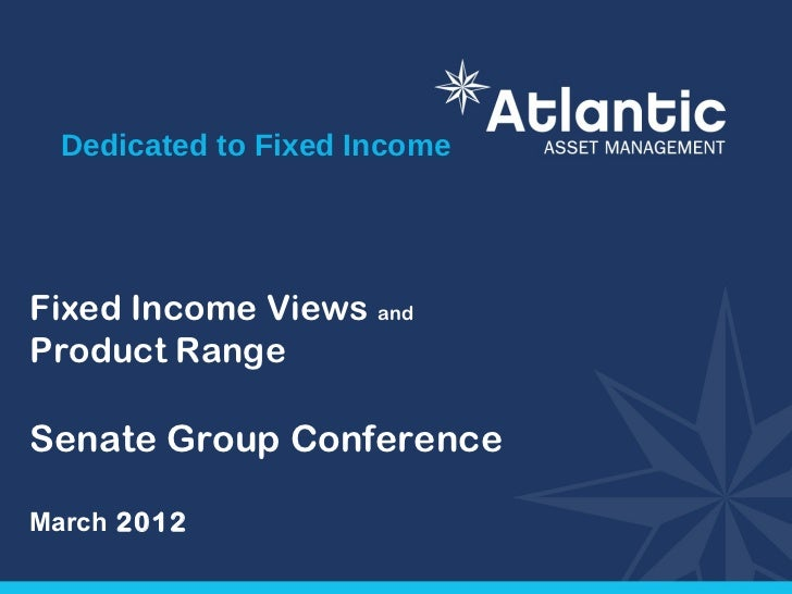 Dedicated to Fixed IncomeFixed Income Views andProduct RangeSenate Group ConferenceMarch 2012