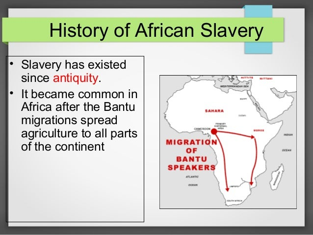 History of African Slavery • Slavery has existed since antiquity. • It became common in Africa after the Bantu migrations ...