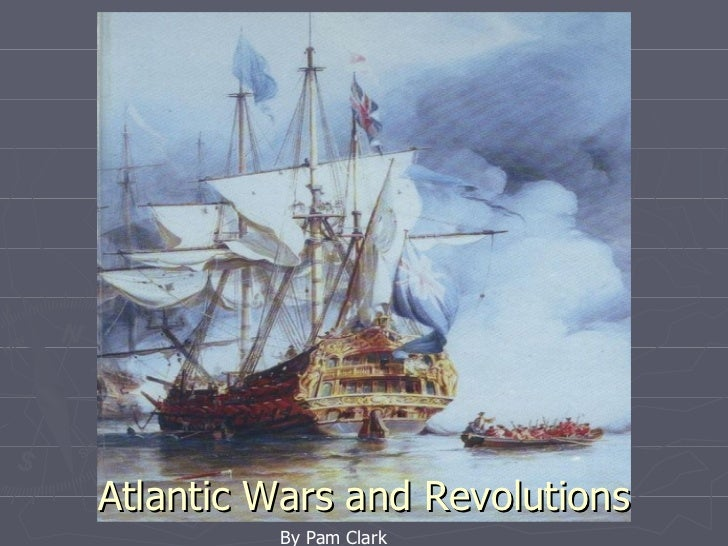 By Pam Clark Atlantic Wars and Revolutions By Pam Clark