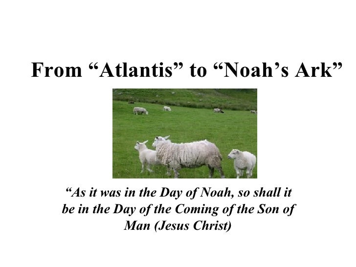 """From """"Atlantis"""" to """"Noah's Ark"""" """" As it was in the Day of Noah, so shall it be in the Day of the Coming of the Son of Man ..."""