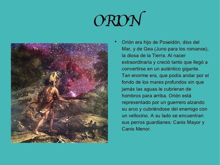 ORION <ul><li>Orión era hijo de Poseidón, dios del Mar, y de Gea (Juno para los romanos), la diosa de la Tierra. Al nacer ...