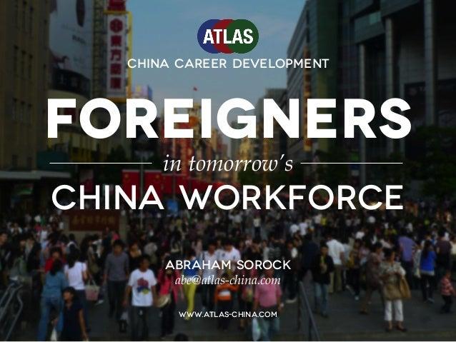 FOREIGNERS in tomorrow's China workforce ABRAHAM SOROCK abe@atlas-china.com www.atlas-china.com China Career Development