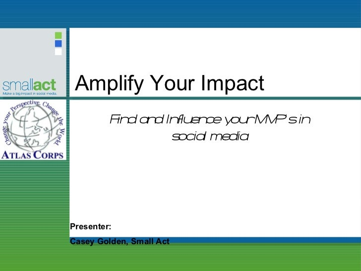 Amplify Your Impact Presenter: Casey Golden, Small Act Find and Influence your MVP's in social media