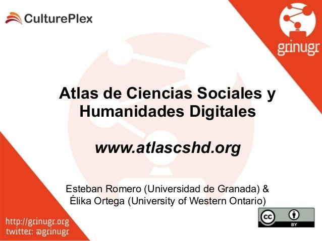 Atlas de Ciencias Sociales y Humanidades Digitales ! www.atlascshd.org Esteban Romero (Universidad de Granada) & Élika Ort...