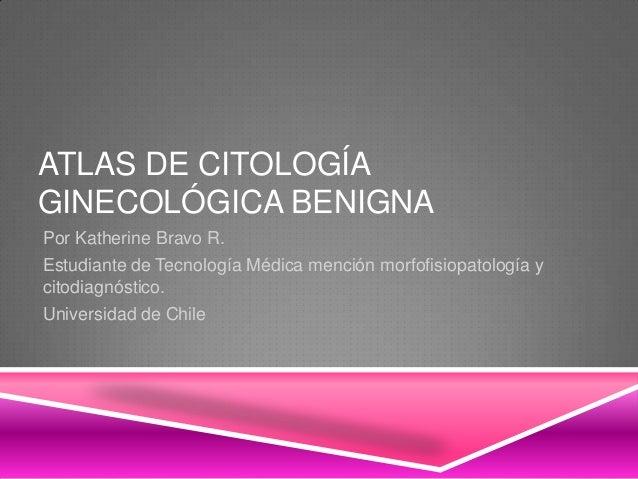 ATLAS DE CITOLOGÍAGINECOLÓGICA BENIGNAPor Katherine Bravo R.Estudiante de Tecnología Médica mención morfofisiopatología yc...