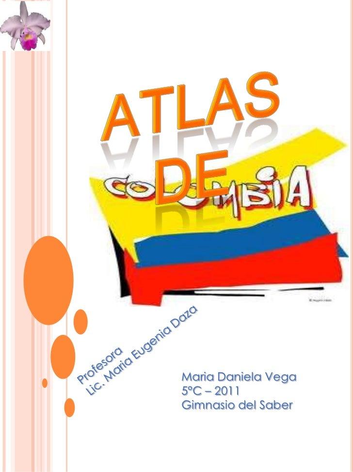 Atlas de<br />Profesora<br />Lic. Maria Eugenia Daza<br />Maria Daniela Vega <br />5°C – 2011<br />Gimnasio del Saber<br />