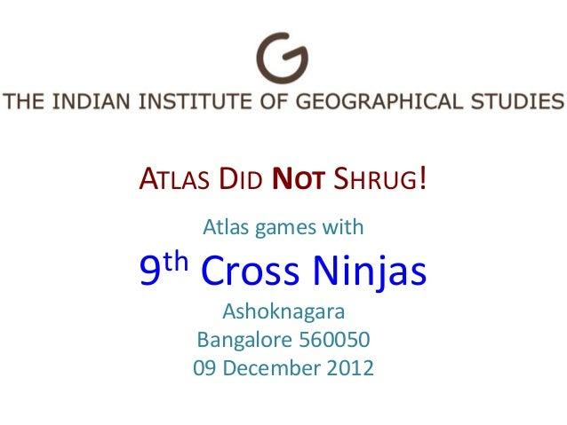 ATLAS DID NOT SHRUG!      Atlas games with9th   Cross Ninjas         Ashoknagara      Bangalore 560050      09 December 2012