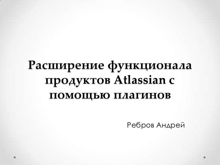 Расширение функционала   продуктов Atlassian с   помощью плагинов              Ребров Андрей
