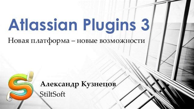 Новая платформа – новые возможностиAtlassian Plugins 3Александр КузнецовStiltSoft
