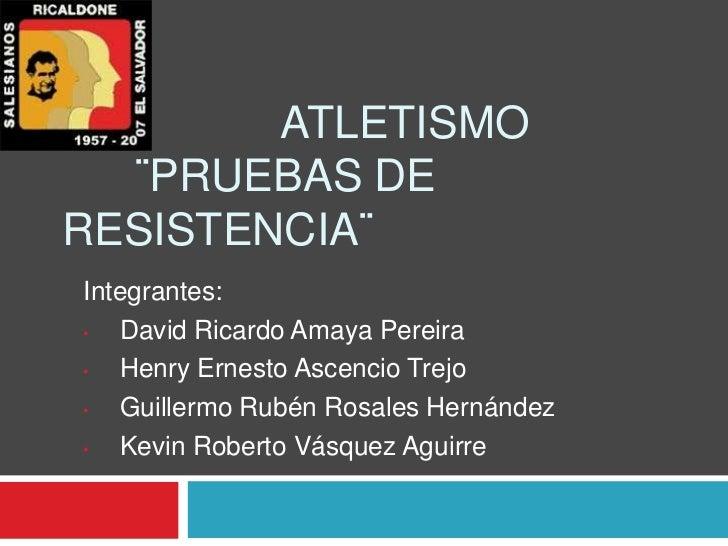 ATLETISMO  ¨PRUEBAS DERESISTENCIA¨Integrantes:•  David Ricardo Amaya Pereira•  Henry Ernesto Ascencio Trejo•  Guillermo Ru...