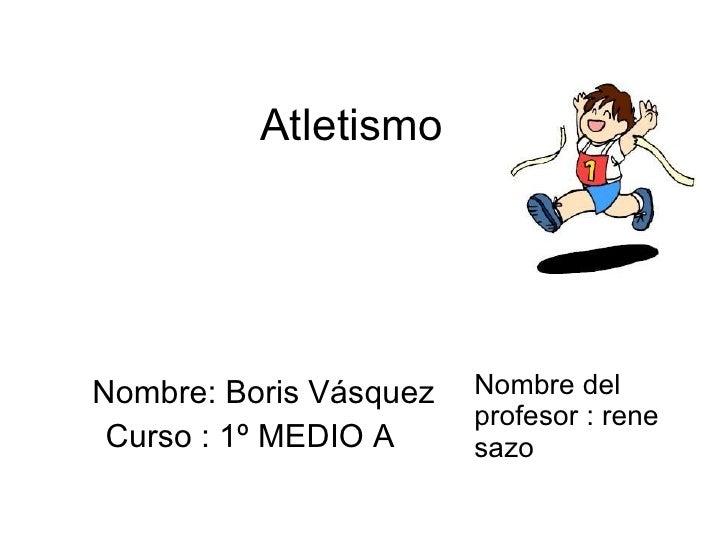Atletismo  Nombre: Boris Vásquez Curso : 1º MEDIO A  Nombre del profesor : rene sazo