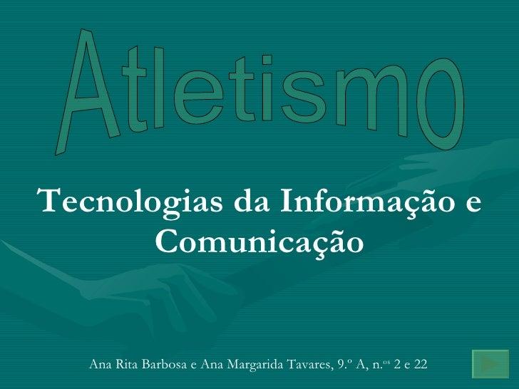 Atletismo Tecnologias da Informação e Comunicação Ana Rita Barbosa e Ana Margarida Tavares, 9.º A, n. os  2 e 22