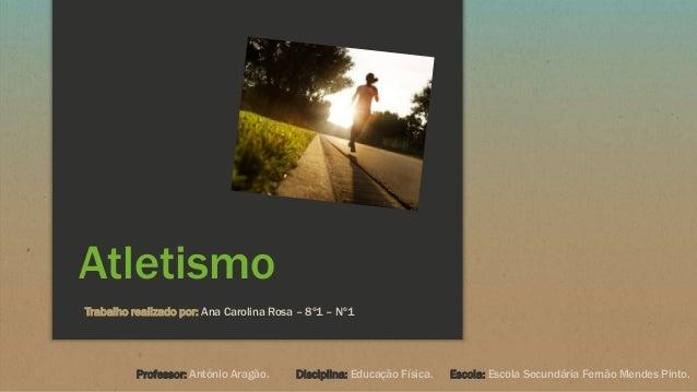 Atletismo Trabalho realizado por: Ana Carolina Rosa – 8º1 – Nº1 Professor: António Aragão. Disciplina: Educação Física. Es...