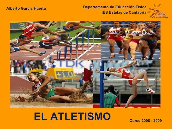 EL ATLETISMO Departamento de Educación Física IES Estelas de Cantabria Alberto García Huerta   Curso 2008 - 2009