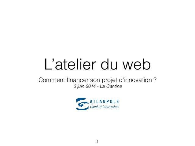 L'atelier du web Comment financer son projet d'innovation ? 3 juin 2014 - La Cantine 1