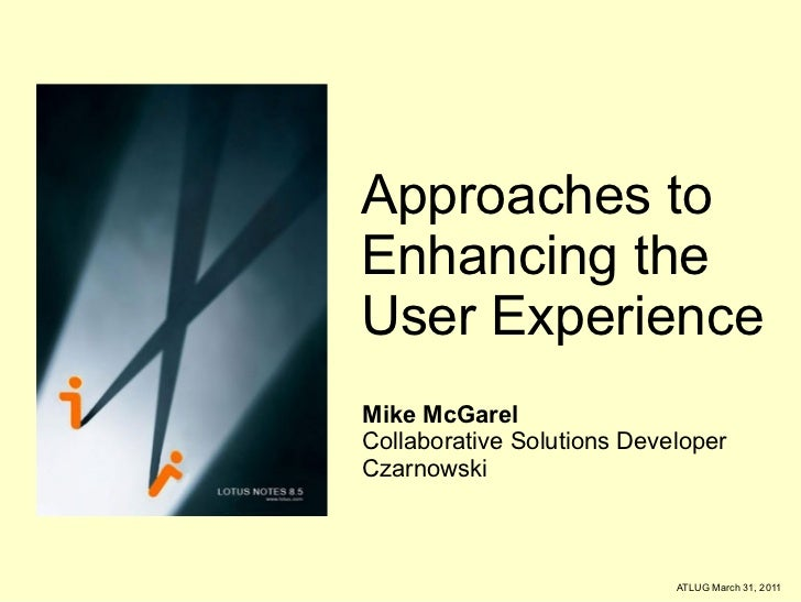 Approaches to Enhancing the  User Experience Mike McGarel Collaborative Solutions Developer Czarnowski