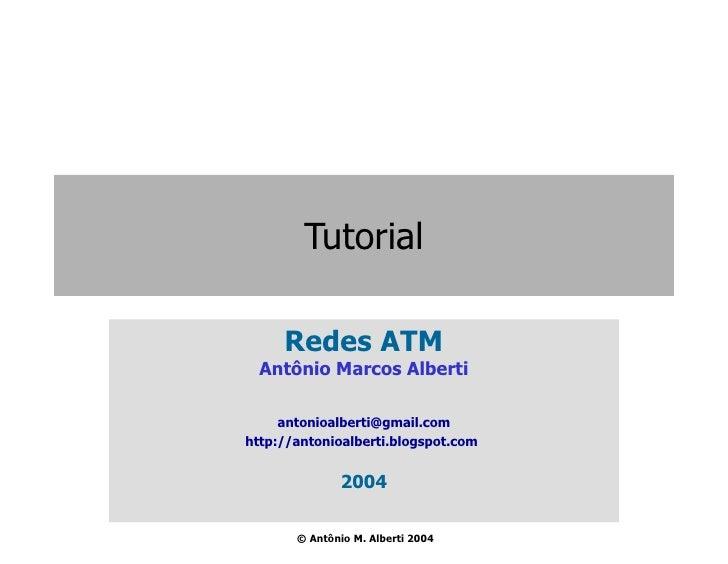 Tutorial Redes ATM Antônio Marcos Alberti [email_address] http://antonioalberti.blogspot.com   2004