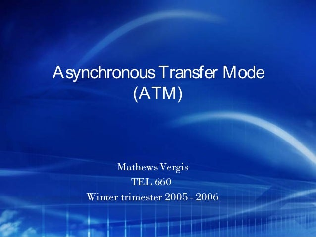 Asynchronous Transfer Mode         (ATM)          Mathews Vergis              TEL 660    Winter trimester 2005 - 2006