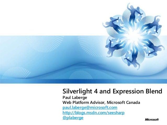 Silverlight 4 and Expression Blend Paul Laberge Web Platform Advisor, Microsoft Canada paul.laberge@microsoft.com http://b...