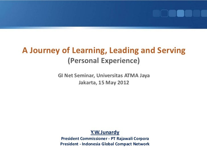 A Journey of Learning, Leading and Serving             (Personal Experience)         GI Net Seminar, Universitas ATMA Jaya...