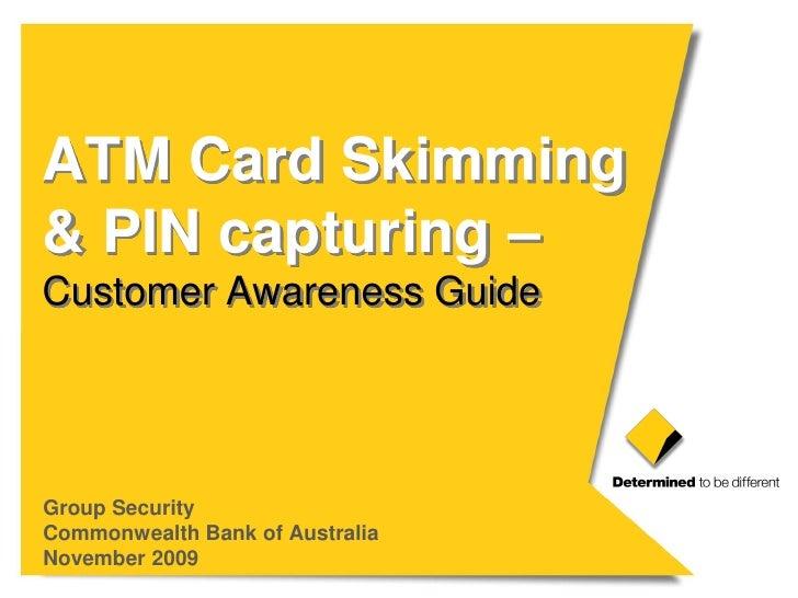 ATM Card Skimming & PIN capturing – Customer Awareness Guide     Group Security Commonwealth Bank of Australia November 20...