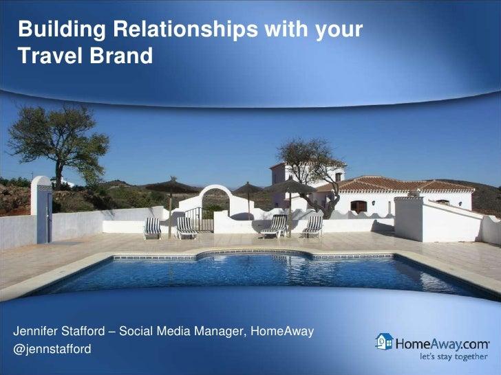 Building Relationships with yourTravel BrandJennifer Stafford – Social Media Manager, HomeAway@jennstafford     HomeAway C...
