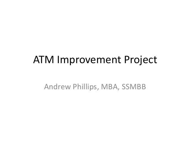 ATM Improvement Project  Andrew Phillips, MBA, SSMBB